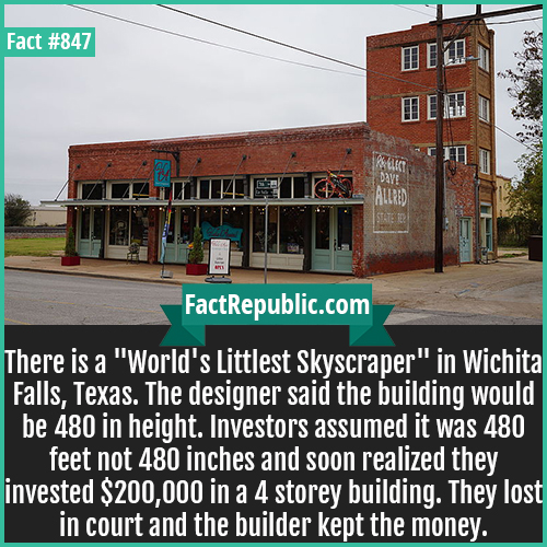 847. Worlds Littlest Skyscraper Wichita Falls-'World's Littlest Skyscraper' scam was committed in Wichita Falls, Texas. The designer said the building would be 480 in height. Investors assumed it was 480 feet not 480 inches and soon realized they invested $200,000 in a 4 storey building. They lost in court and the builder kept the money.