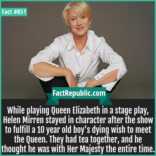 851. Helen Mirren-While playing Queen Elizabeth in a stage play, Helen Mirren stayed in character after the show to fulfill a 10 year old boy's dying wish to meet the Queen. They had tea together, and he thought he was with Her Majesty the entire time.