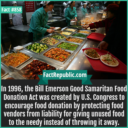 858. Bill Emerson Good Samaritan Food Donation Act-In 1996, the Bill Emerson Good Samaritan Food Donation Act was created by U.S. Congress to encourage food donation by protecting food vendors from liability for giving unused food to the needy instead of throwing it away.