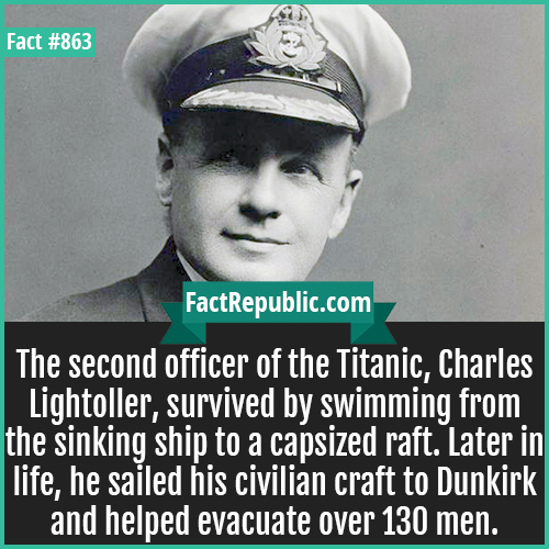 863. Charles Lightoller-The second officer of the Titanic, Charles Lightoller, survived by swimming from the sinking ship to a capsized raft. Later in life, he sailed his civilian craft to Dunkirk and helped evacuate over 130 men.