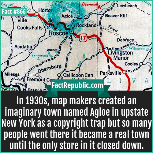 866. Agloe New York-In 1930s, map makers created an imaginary town named Agloe in upstate New York as a copyright trap but so many people went there it became a real town until the only store in it closed down.
