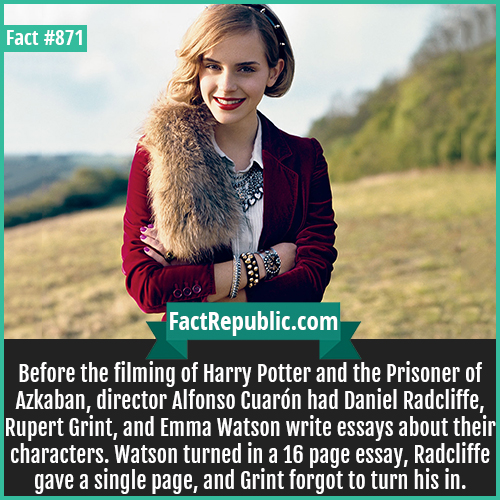 871. Emma Watson Hermoine Essay-Before the filming of Harry Potter and the Prisoner of Azkaban, director Alfonso Cuarón had Daniel Radcliffe, Rupert Grint, and Emma Watson write essays about their characters. Watson turned in a 16 page essay, Radcliffe gave a single page, and Grint forgot to turn his in.