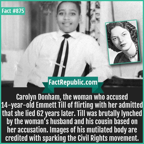 875. Emmett Till & Carolyn Bryant Donham-Carolyn Donham, the woman who accused 14-year-old Emmett Till of flirting with her admitted that she lied 62 years later. Till was brutally lynched by the woman's husband and his cousin based on her accusation. Images of his mutilated body are credited with sparking the Civil Rights movement.