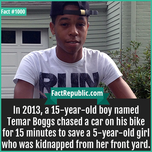1000. Temar Boggs-In 2013, a 15-year-old boy named Temar Boggs chased a car on his bike for 15 minutes to save a 5-year-old girl who was kidnapped from her front yard.