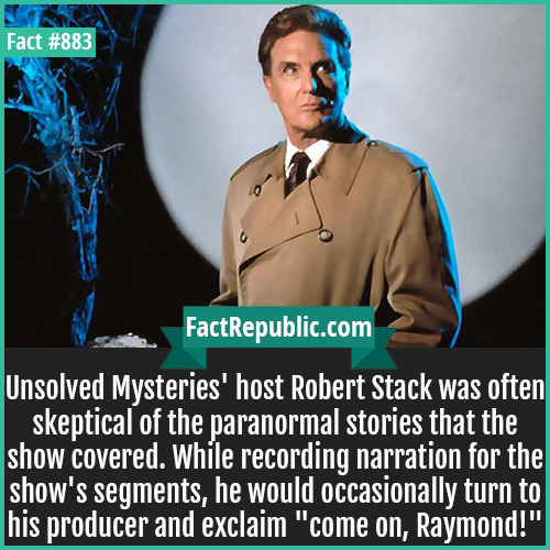 883. Unsolved Mysteries Robert Stack Skeptic-Unsolved Mysteries' host Robert Stack was often skeptical of the paranormal stories that the show covered. While recording narration for the show's segments, he would occasionally turn to his producer and exclaim 'come on, Raymond!'