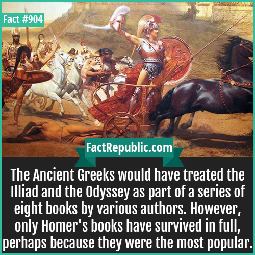 904. Illiad and the Odyssey-The Ancient Greeks would have treated the Illiad and the Odyssey as part of a series of eight books by various authors. However, only Homer's books have survived in full, perhaps because they were the most popular.