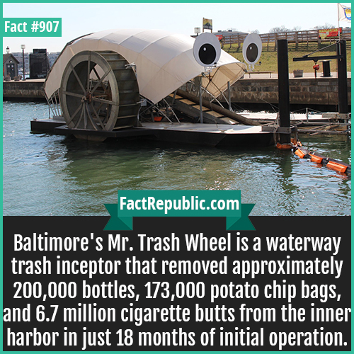 907. Baltimores Mr. Trash Wheel-Baltimore's Mr. Trash Wheel is a waterway trash inceptor that removed approximately 200,000 bottles, 173,000 potato chip bags, and 6.7 million cigarette butts from the inner harbor in just 18 months of initial operation.