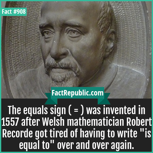 908. Robert Recorde-The equals sign ( = ) was invented in 1557 after Welsh mathematician Robert Recorde got tired of having to write 'is equal to' over and over again.