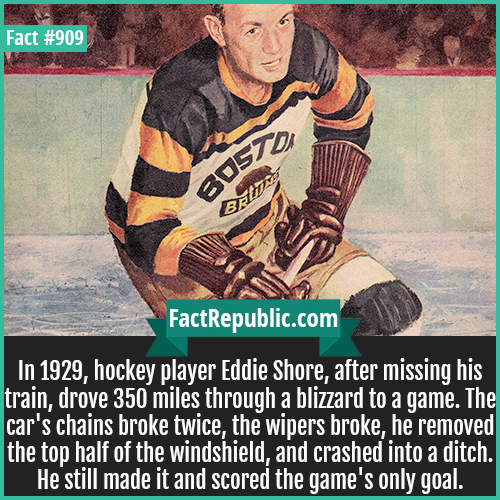 909. Eddie Shore-In 1929, hockey player Eddie Shore, after missing his train, drove 350 miles through a blizzard to a game. The car's chains broke twice, the wipers broke, he removed the top half of the windshield, and crashed into a ditch. He still made it and scored the game's only goal.