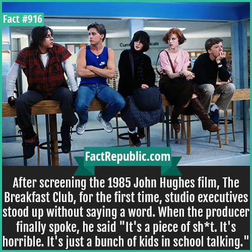 916. The Breakfast Club-After screening the 1985 John Hughes film, The Breakfast Club, for the first time, studio executives stood up without saying a word. When the producer finally spoke, he said 'It's a piece of sh*t. It's horrible. It's just a bunch of kids in school talking.'