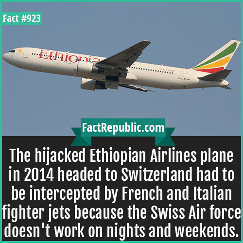 923. Ethiopian Airlines Flight 702 Hijack-The hijacked Ethiopian Airlines plane in 2014 headed to Switzerland had to be intercepted by French and Italian fighter jets because the Swiss Air force doesn't work on nights and weekends.