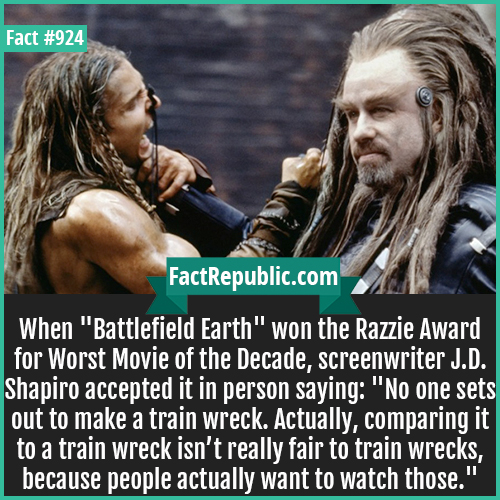 924. Battlefield Earth-When 'Battlefield Earth' won the Razzie Award for Worst Movie of the Decade, screenwriter J.D. Shapiro accepted it in person saying: 'No one sets out to make a train wreck. Actually, comparing it to a train wreck isn't really fair to train wrecks, because people actually want to watch those.'