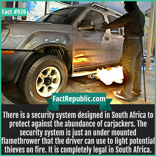 926. South African Car Flamethrower-There is a security system designed in South Africa to protect against the abundance of carjackers. The security system is just an under mounted flamethrower that the driver can use to light potential thieves on fire. It is completely legal in South Africa.