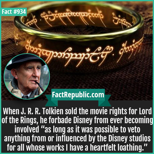 934. Lord of the Rings Tolkien Rights-When J. R. R. Tolkien sold the movie rights for Lord of the Rings, he forbade Disney from ever becoming involved as long as it was possible to veto anything from or influenced by the Disney studios for all whose works I have a heartfelt loathing.