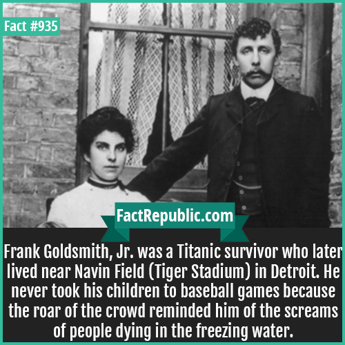 935. Frank Goldsmith Jr-Frank Goldsmith, Jr. was a Titanic survivor who later lived near Navin Field (Tiger Stadium) in Detroit. He never took his children to baseball games because the roar of the crowd reminded him of the screams of people dying in the freezing water.