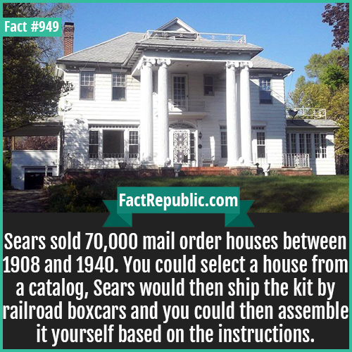 949. Sears Catalog Home-Sears sold 70,000 mail order houses between 1908 and 1940. You could select a house from a catalog, Sears would then ship the kit by railroad boxcars and you could then assemble it yourself based on the instructions.