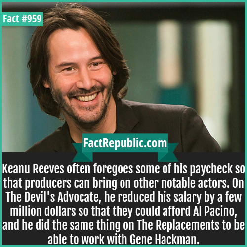 959. Keanu Reeves-Keanu Reeves often foregoes some of his paycheck so that producers can bring on other notable actors. On The Devil's Advocate, he reduced his salary by a few million dollars so that they could afford Al Pacino, and he did the same thing on The Replacements to be able to work with Gene Hackman.