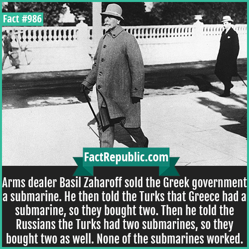 986. Basil Zaharoff-Arms dealer Basil Zaharoff sold the Greek government a submarine. He then told the Turks that Greece had a submarine, so they bought two. Then he told the Russians the Turks had two submarines, so they bought two as well. None of the submarines worked.