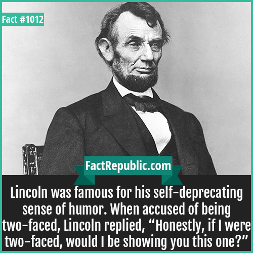 1012. Lincoln-Lincoln was famous for his self-deprecating sense of humor. When accused of being two-faced, Lincoln replied, 'Honestly, if I were two-faced, would I be showing you this one?'