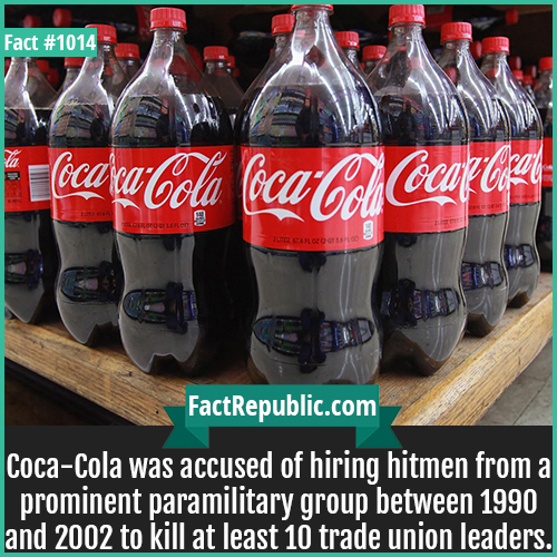 1014. Coca Cola Hitmen-Coca-Cola was accused of hiring hitmen from a prominent paramilitary group between 1990 and 2002 to kill at least 10 trade union leaders.