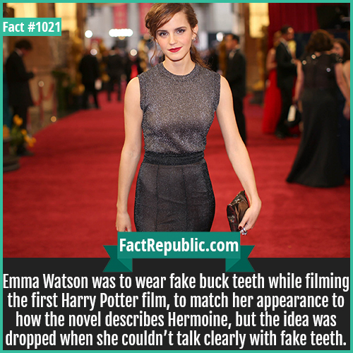 1021. Emma Watson-Emma Watson was to wear fake buck teeth while filming the first Harry Potter film, to match her appearance to how the novel describes Hermoine, but the idea was dropped when she couldn't talk clearly with fake teeth.