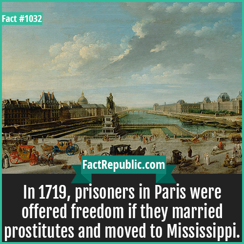 1032. Paris Prisoners Mississippi-In 1719, prisoners in Paris were offered freedom if they married prostitutes and moved to Mississippi.