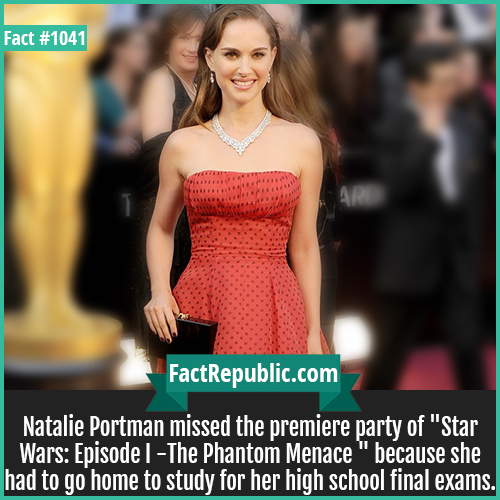 1041. Natalie Portman-Natalie Portman missed the premiere party of 'Star Wars: Episode I -The Phantom Menace' because she had to go home to study for her high school final exams.