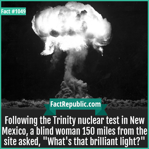 1049. Trinity nuclear test-Following the Trinity nuclear test in New Mexico, a blind woman 150 miles from the site asked, 'What's that brilliant light?'