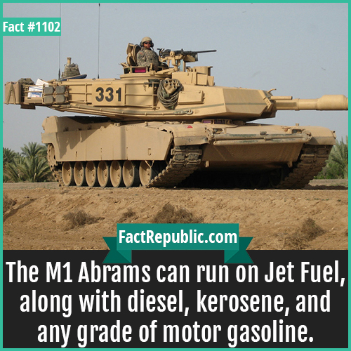 1102. M1 Abrams-The M1 Abrams can run on Jet Fuel, along with diesel, kerosene, and any grade of motor gasoline.