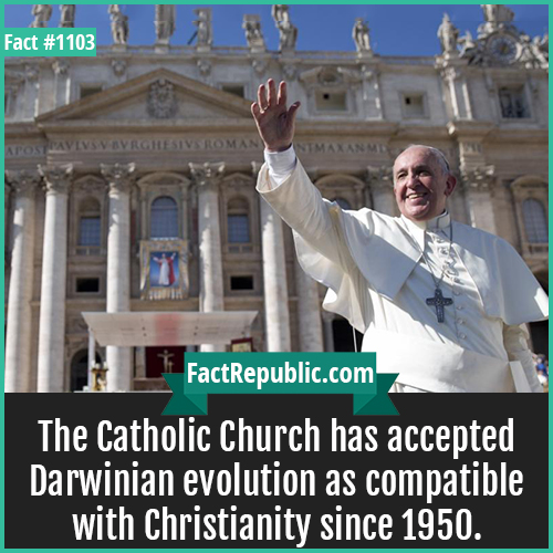 1103. Catholic Church-The Catholic Church has accepted Darwinian evolution as compatible with Christianity since 1950.