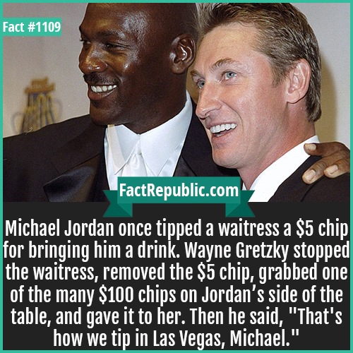 1109. Michael Jordan Wayne Gretzky-Michael Jordan once tipped a waitress a $5 chip for bringing him a drink. Wayne Gretzky stopped the waitress, removed the $5 chip, grabbed one of the many $100 chips on Jordan's side of the table, and gave it to her. Then he said,
