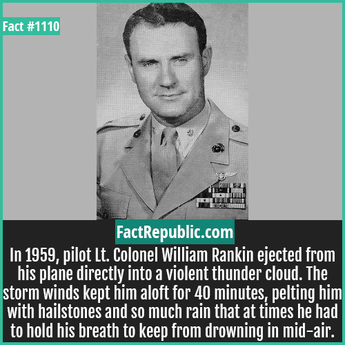 1110. Colonel William Rankin-In 1959, pilot Lt. Colonel William Rankin ejected from his plane directly into a violent thunder cloud. The storm winds kept him aloft for 40 minutes, pelting him with hailstones and so much rain that at times he had to hold his breath to keep from drowning in mid-air.