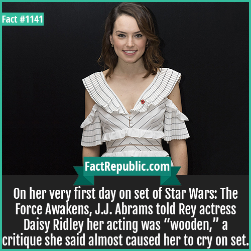 """1141. Daisy Ridley-On her very first day on set of Star Wars: The Force Awakens, J.J. Abrams told Rey actress Daisy Ridley her acting was """"wooden,"""" a critique she said almost caused her to cry on set."""