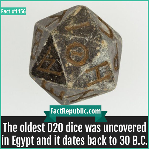 1156. D20 Dice-The oldest D20 dice was uncovered in Egypt and it dates back to 30 B.C.