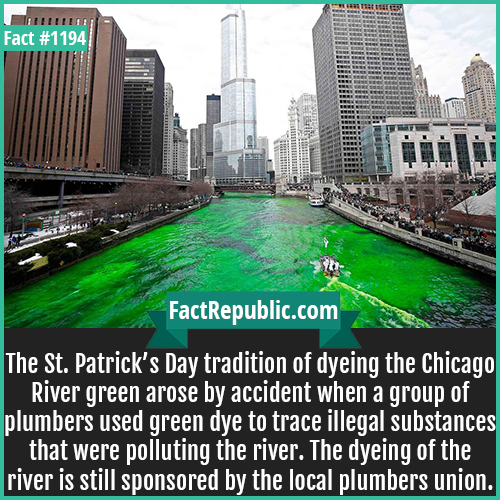 1194. St. Patrick's Day-The St. Patrick's Day tradition of dyeing the Chicago River green arose by accident when a group of plumbers used green dye to trace illegal substances that were polluting the river. The dyeing of the river is still sponsored by the local plumbers union.