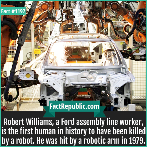 1197. Robert Williams-Robert Williams, a Ford assembly line worker, is the first human in history to have been killed by a robot. He was hit by a robotic arm in 1979.