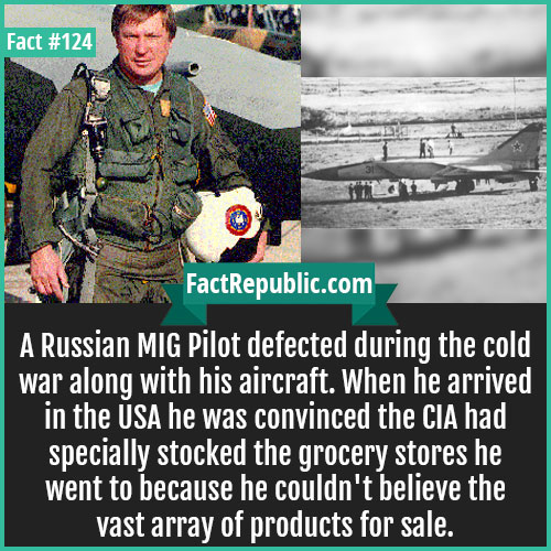 124. Russian MIG Pilot Defected-A Russian MIG Pilot defected during the cold war along with his aircraft. When he arrived in the USA, he was concinved the CIA had specially stocked the grocery stores he went to because he couldn't believe the vast array of products on sale.