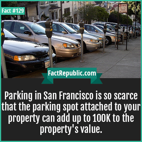129. Parking in San Francisco-Parking in San Francisco is so scarce that the parking spot attached to your property can add up to 100K to the property's value.