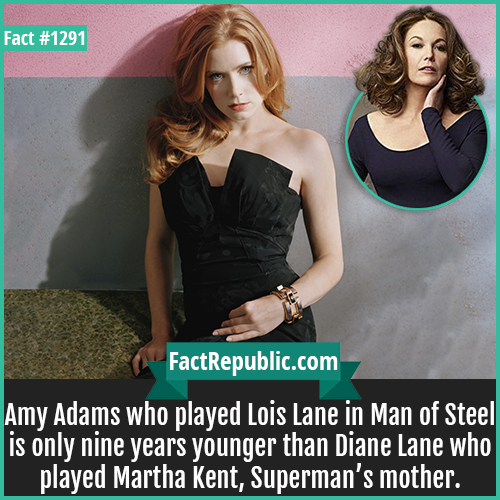 1291. Amy Adams Diane Lane-Amy Adams who played Lois Lane in Man of Steel is only nine years younger than Diane Lane who played Martha Kent, Superman's mother.