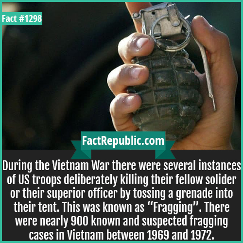 "1298. Fragging-During the Vietnam War, there were several instances of US troops deliberately killing their fellow soldier or their superior officer by tossing a grenade into their tent. This was known as ""Fragging"". There were nearly 900 known and suspected fragging cases in Vietnam between 1969 and 1972."