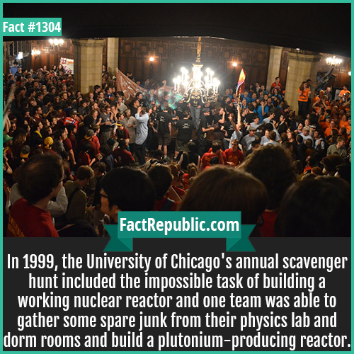 1304. Chicago Uni Scavenger Hunt-In 1999, the University of Chicago's annual scavenger hunt included the impossible task of building a working nuclear reactor and one team was able to gather some spare junk from their physics lab and dorm rooms and build a plutonium-producing reactor.