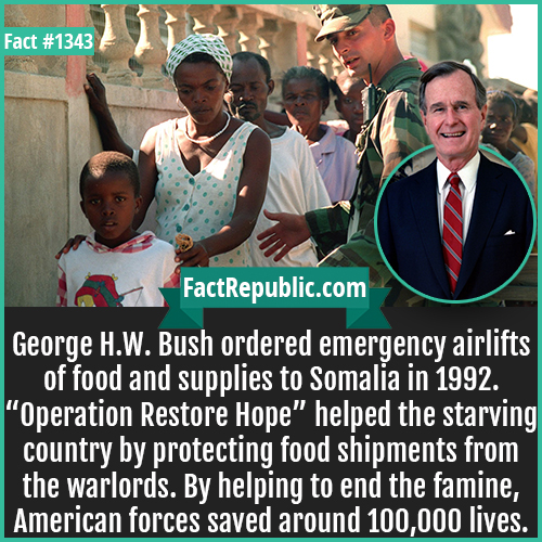 "1343. Operation Restore Hope-George H.W. Bush ordered emergency airlifts of food and supplies to Somalia in 1992. ""Operation Restore Hope"" helped the starving country by protecting food shipments from the warlords. By helping to end the famine, American forces saved around 100,000 lives."