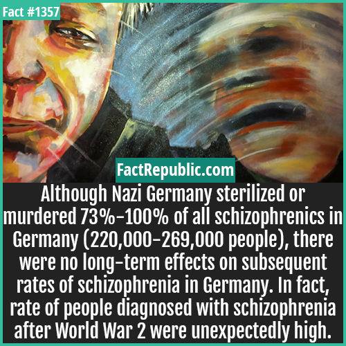1357. Germany Schizophrenics -Although Nazi Germany sterilized or murdered 73%-100% of all schizophrenics in Germany (220,000-269,000 people), there were no long-term effects on subsequent rates of schizophrenia in Germany. In fact, rate of people diagnosed with schizophrenia after World War 2 were unexpectedly high.