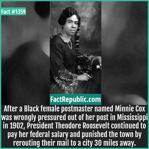 1359. Minnie Cox-After a Black female postmaster named Minnie Cox was wrongly pressured out of her post in Mississippi in 1902, President Theodore Roosevelt continued to pay her federal salary and punished the town by rerouting their mail to a city 30 miles away.