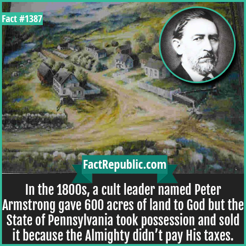1387. Peter Armstrong-In the 1800s, a cult leader named Peter Armstrong gave 600 acres of land to God but the State of Pennsylvania took possession and sold it because the Almighty didn't pay His taxes.