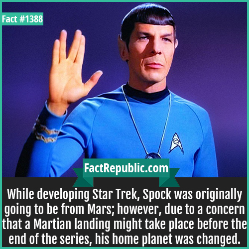 1388. Spock-While developing Star Trek, Spock was originally going to be from Mars; however, due to a concern that a Martian landing might take place before the end of the series, his home planet was changed.