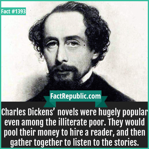 1393. Charles Dickens-Charles Dickens' novels were hugely popular even among the illiterate poor. They would pool their money to hire a reader, and then gather together to listen to the stories.