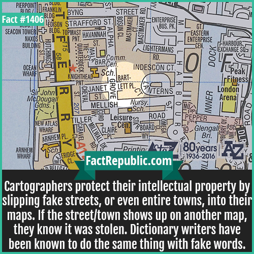 1406. Trap Street-Cartographers protect their intellectual property by slipping fake streets, or even entire towns, into their maps. If the street/town shows up on another map, they know it was stolen. Dictionary writers have been known to do the same thing with fake words.