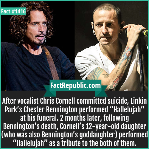 "1416. Chris Cornell Chester Bennington-After vocalist Chris Cornell committed suicide, Linkin Park's Chester Bennington performed ""Hallelujah"" at his funeral. 2 months later, following Bennington's death, Cornell's 12-year-old daughter (who was also Bennington's goddaughter) performed ""Hallelujah"" as a tribute to the both of them."