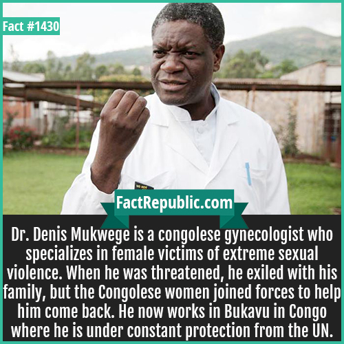 1430. Dr Denis Mukwege-Dr. Denis Mukwege is a Congolese gynecologist who specializes in female victims of extreme sexual violence. When he was threatened, he exiled with his family, but the Congolese women joined forces to help him come back. He now works in Bukavu in Congo where he is under constant protection from the UN.